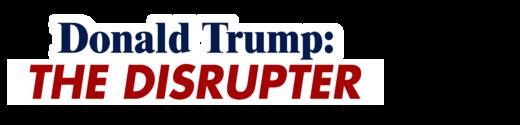Donald Trump: The Disrupter