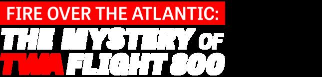 Fire Over the Atlantic: The Mystery of TWA Flight 800