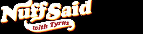 Nuff Said with Tyrus