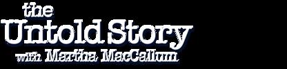 The Untold Story with Martha MacCallum